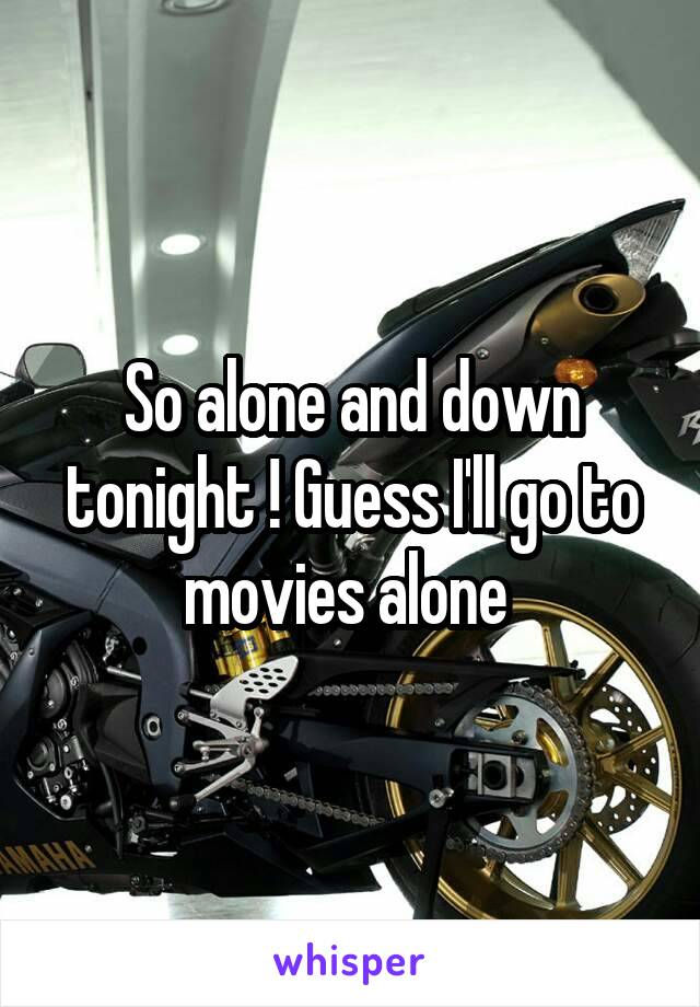So alone and down tonight ! Guess I'll go to movies alone