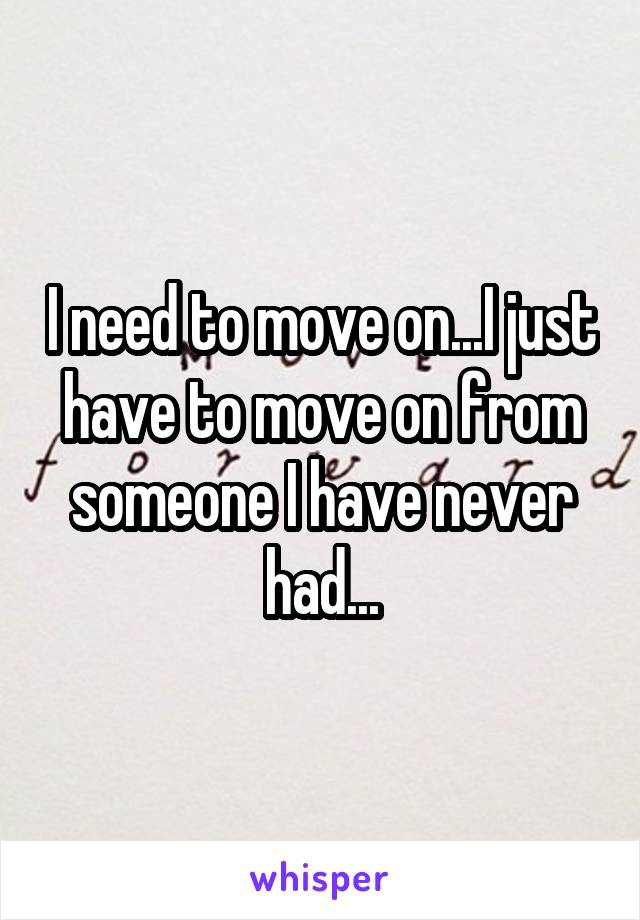 I need to move on...I just have to move on from someone I have never had...