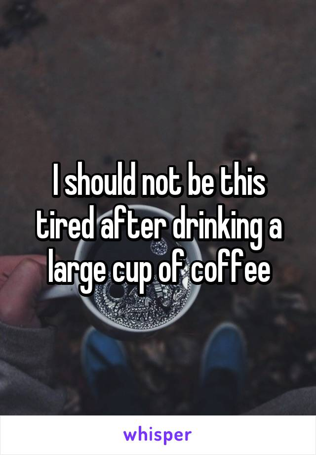 I should not be this tired after drinking a large cup of coffee