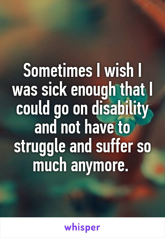 Sometimes I wish I was sick enough that I could go on disability and not have to struggle and suffer so much anymore.