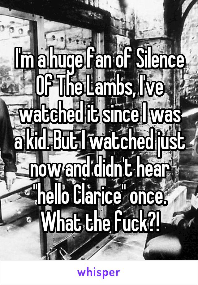 """I'm a huge fan of Silence Of The Lambs, I've watched it since I was a kid. But I watched just now and didn't hear """"hello Clarice"""" once. What the fuck?!"""