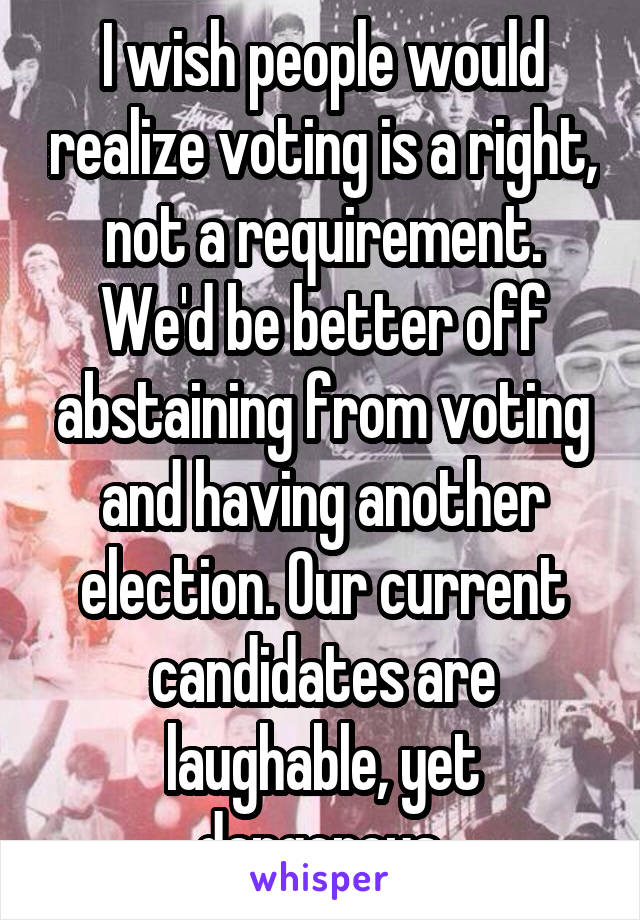 I wish people would realize voting is a right, not a requirement. We'd be better off abstaining from voting and having another election. Our current candidates are laughable, yet dangerous.