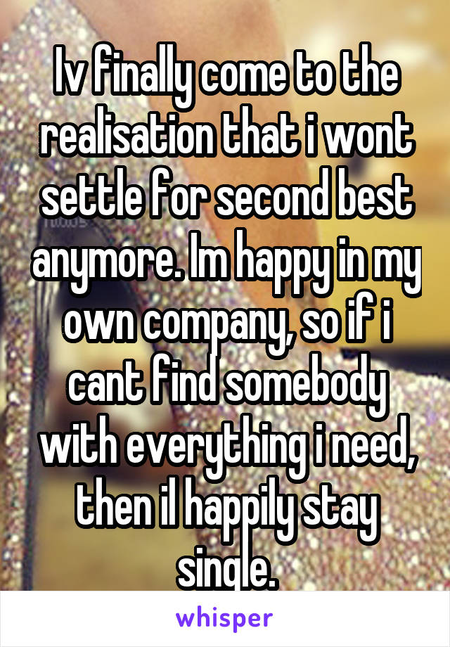 Iv finally come to the realisation that i wont settle for second best anymore. Im happy in my own company, so if i cant find somebody with everything i need, then il happily stay single.