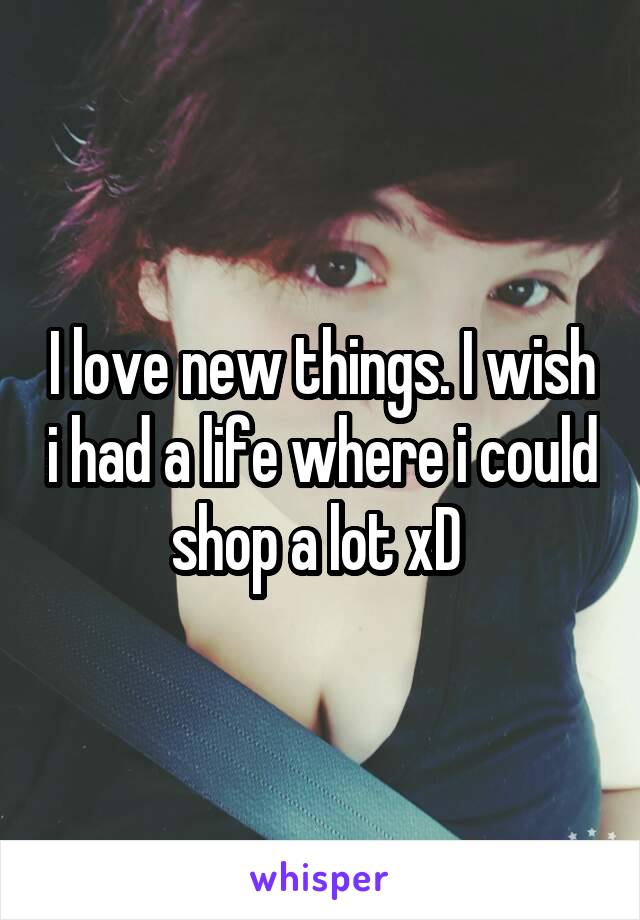 I love new things. I wish i had a life where i could shop a lot xD
