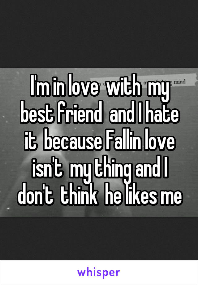 I'm in love  with  my best friend  and I hate it  because Fallin love isn't  my thing and I don't  think  he likes me
