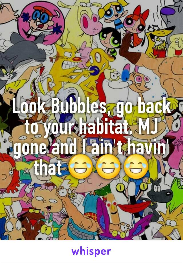 Look Bubbles, go back to your habitat. MJ gone and I ain't havin' that 😂😂😂