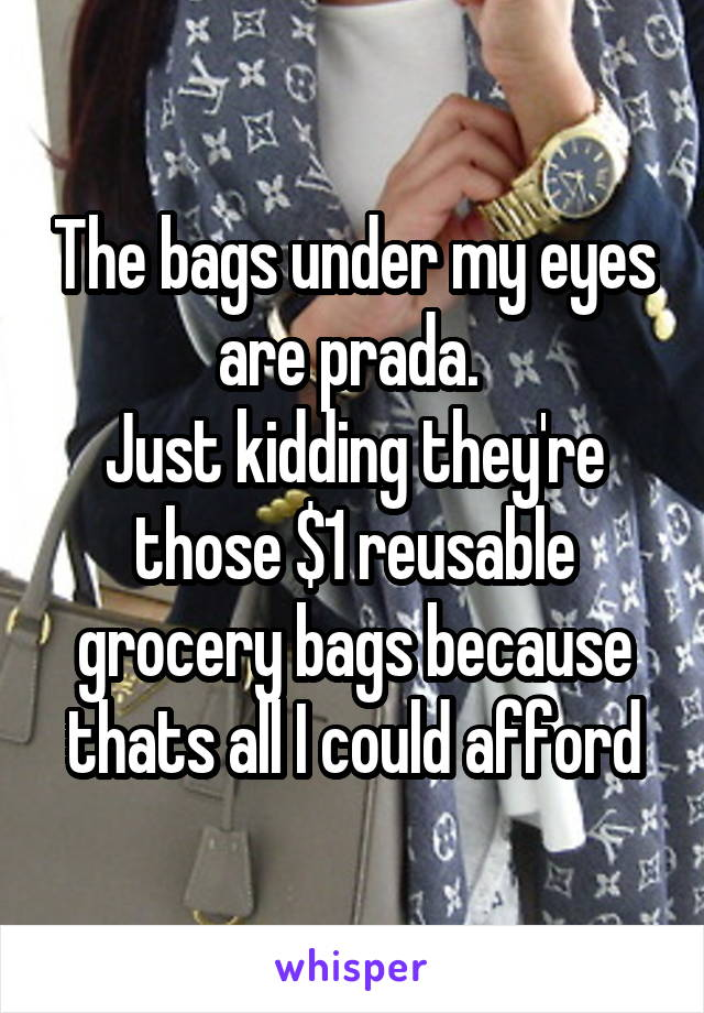 The bags under my eyes are prada.  Just kidding they're those $1 reusable grocery bags because thats all I could afford
