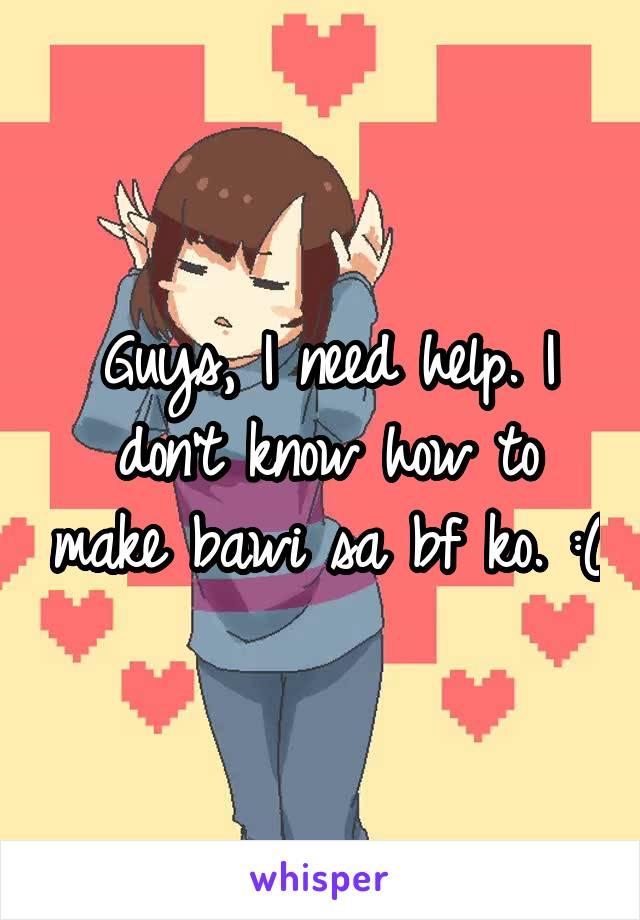 Guys, I need help. I don't know how to make bawi sa bf ko. :(