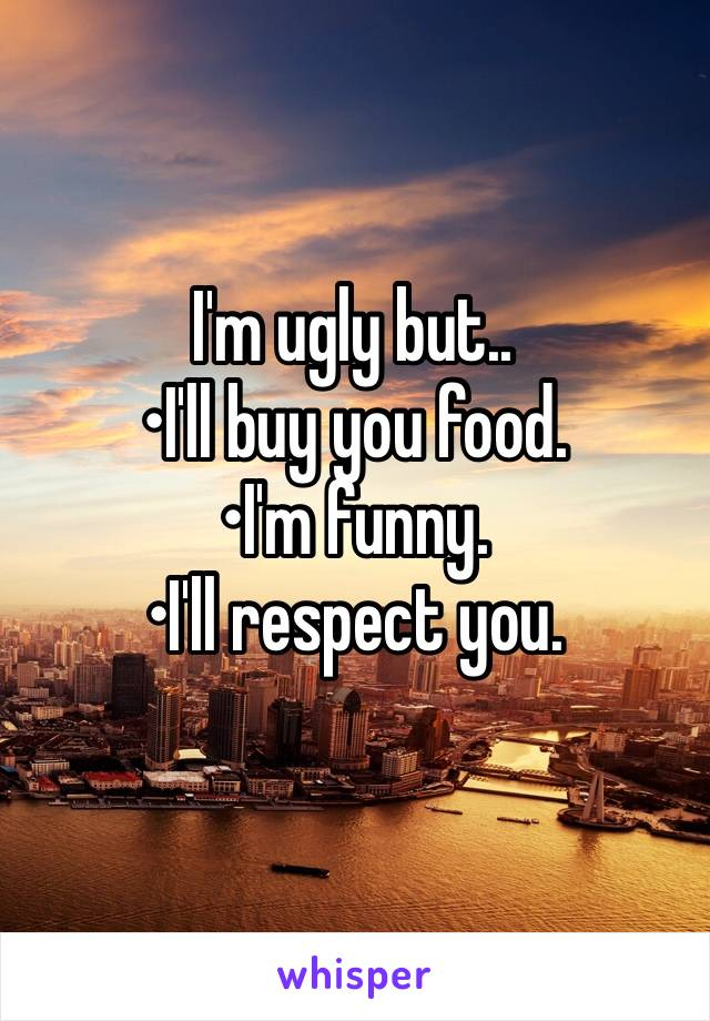 I'm ugly but.. •I'll buy you food. •I'm funny. •I'll respect you.