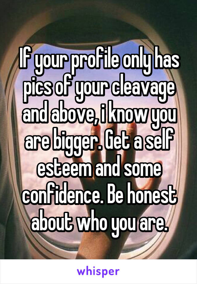 If your profile only has pics of your cleavage and above, i know you are bigger. Get a self esteem and some confidence. Be honest about who you are.