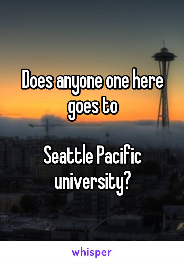 Does anyone one here goes to  Seattle Pacific university?