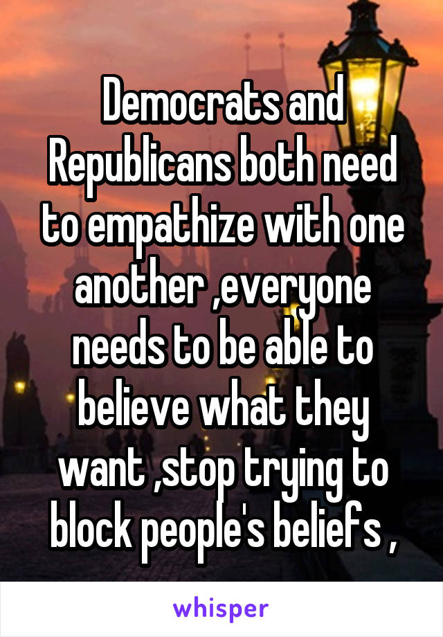 Democrats and Republicans both need to empathize with one another ,everyone needs to be able to believe what they want ,stop trying to block people's beliefs ,