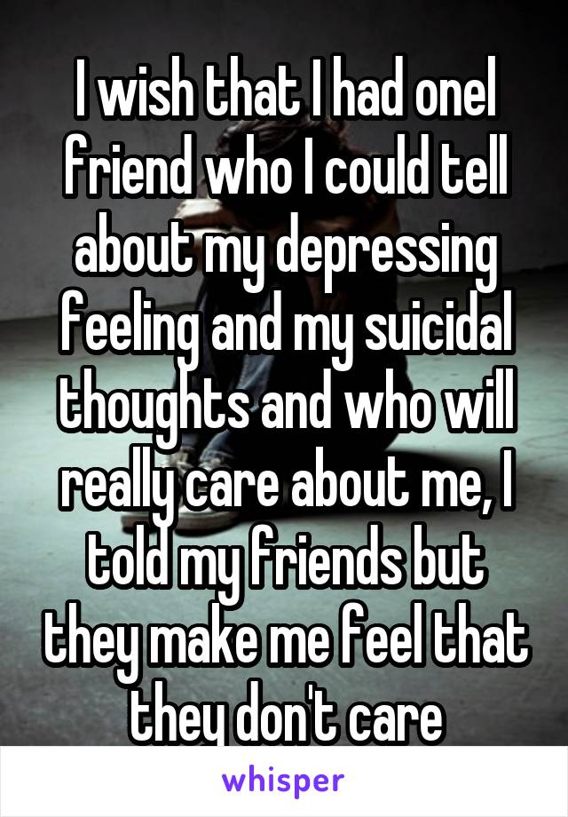 I wish that I had onel friend who I could tell about my depressing feeling and my suicidal thoughts and who will really care about me, I told my friends but they make me feel that they don't care