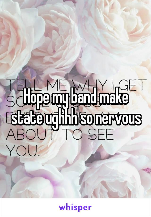 Hope my band make state ughhh so nervous