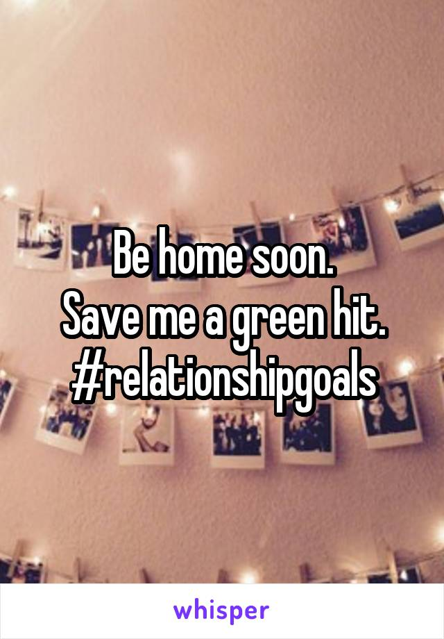 Be home soon. Save me a green hit. #relationshipgoals