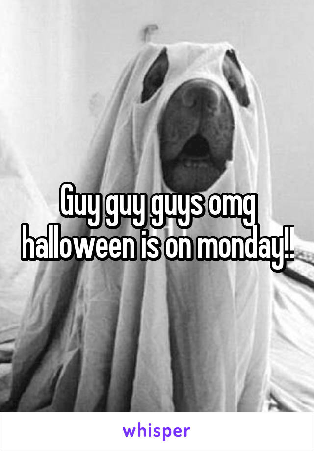 Guy guy guys omg halloween is on monday!!