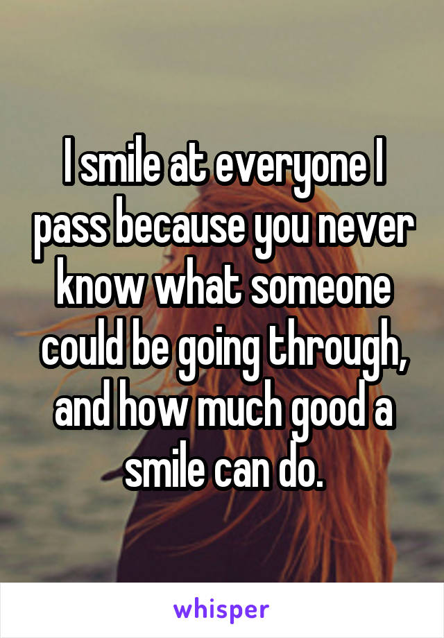 I smile at everyone I pass because you never know what someone could be going through, and how much good a smile can do.