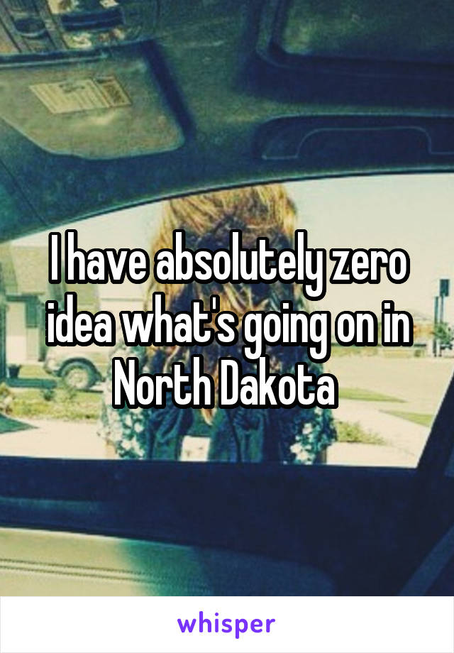 I have absolutely zero idea what's going on in North Dakota