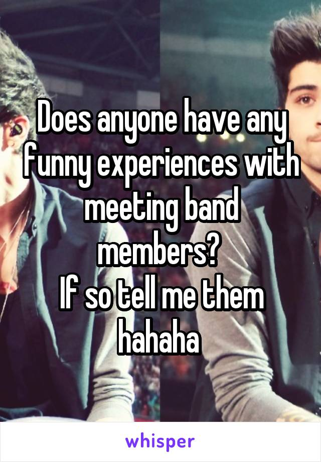 Does anyone have any funny experiences with meeting band members?  If so tell me them hahaha