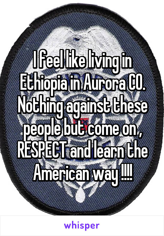 I feel like living in Ethiopia in Aurora CO. Nothing against these people but come on , RESPECT and learn the American way !!!!