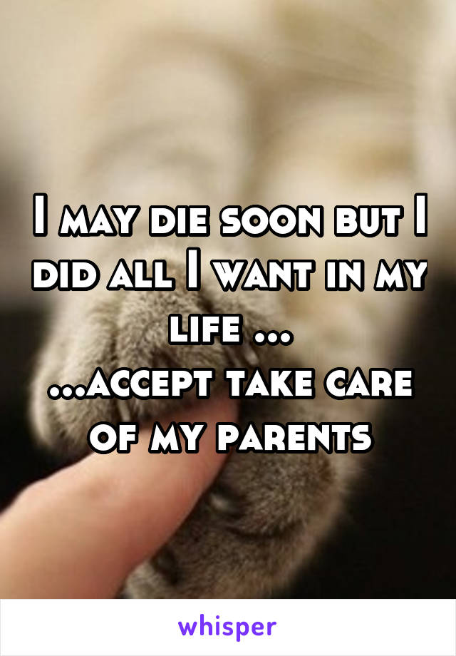 I may die soon but I did all I want in my life ... ...accept take care of my parents