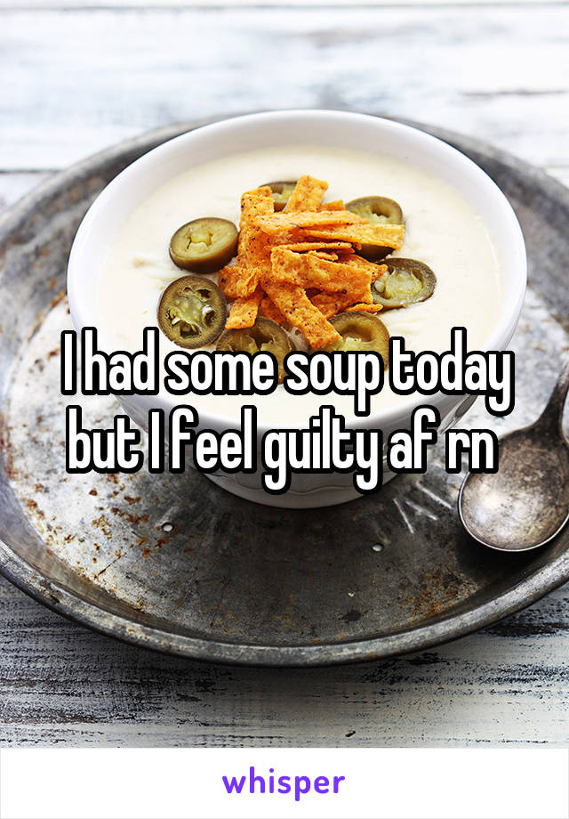 I had some soup today but I feel guilty af rn