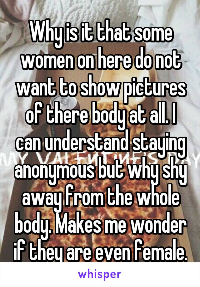Why is it that some women on here do not want to show pictures of there body at all. I can understand staying anonymous but why shy away from the whole body. Makes me wonder if they are even female.