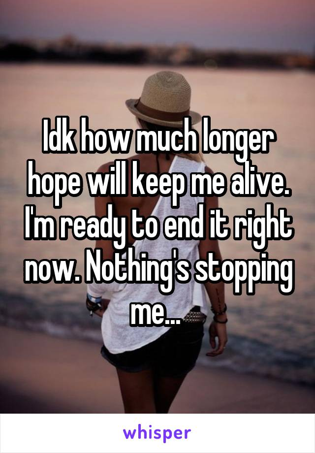Idk how much longer hope will keep me alive. I'm ready to end it right now. Nothing's stopping me...