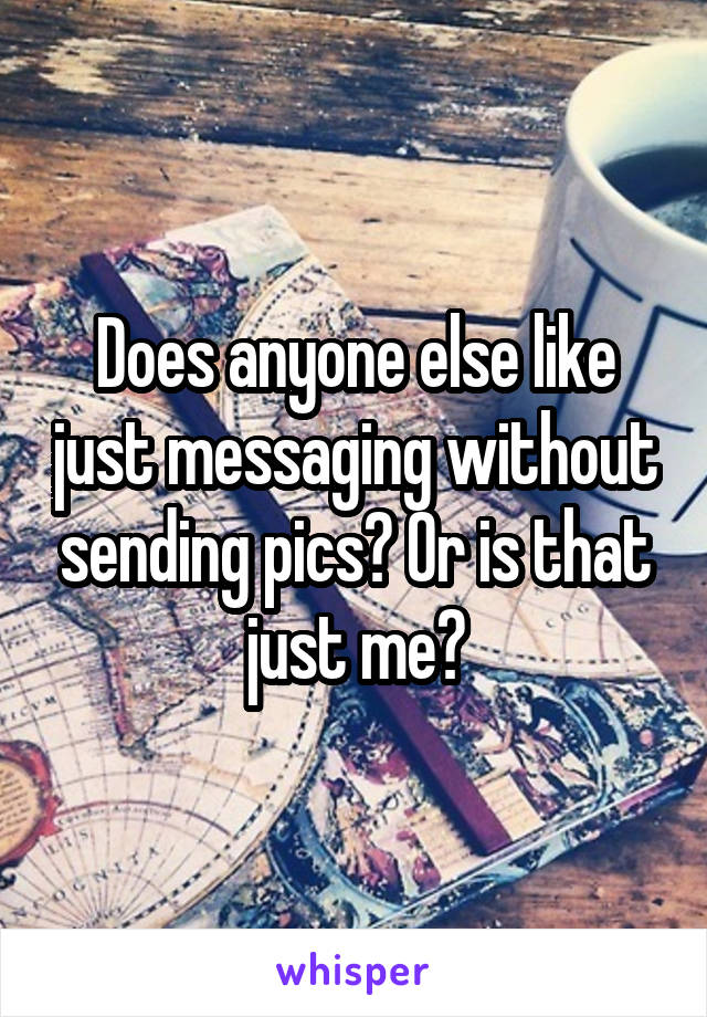 Does anyone else like just messaging without sending pics? Or is that just me?