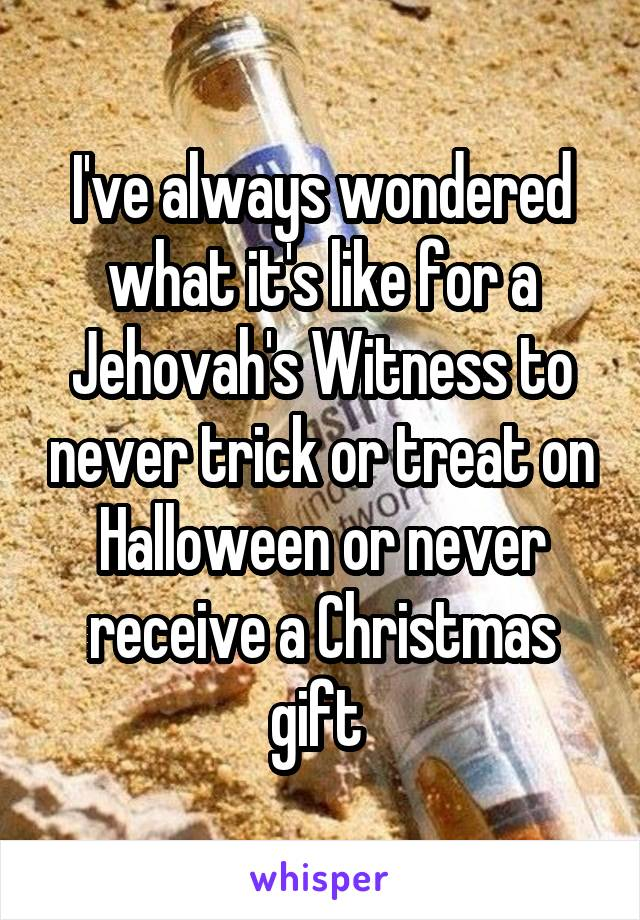 I've always wondered what it's like for a Jehovah's Witness to never trick or treat on Halloween or never receive a Christmas gift