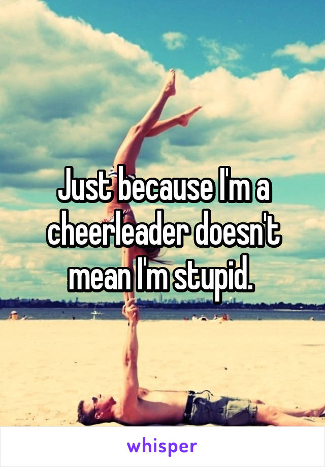 Just because I'm a cheerleader doesn't mean I'm stupid.