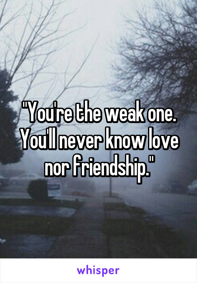 """""""You're the weak one. You'll never know love nor friendship."""""""