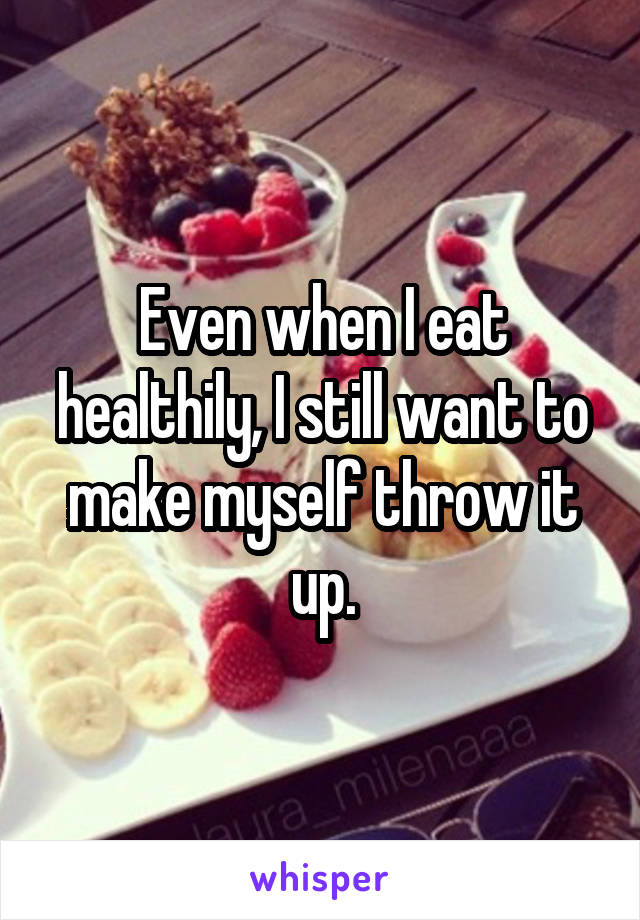 Even when I eat healthily, I still want to make myself throw it up.