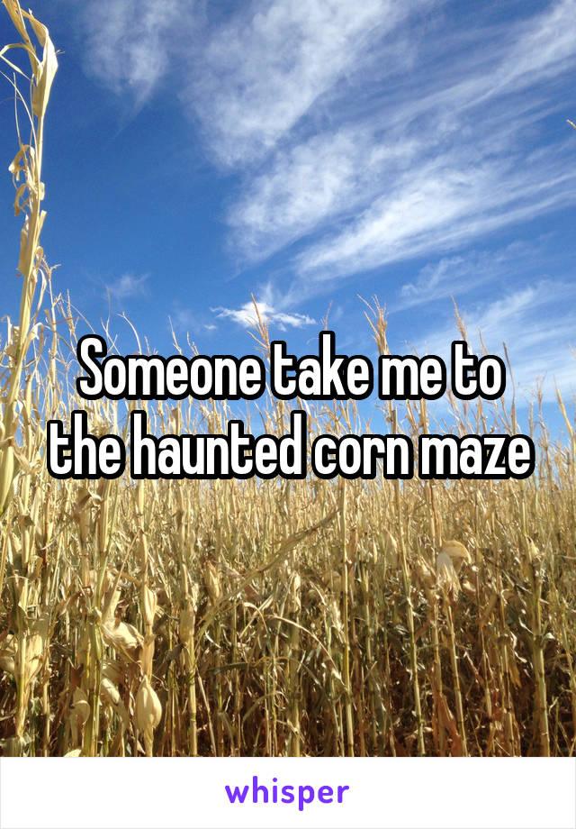 Someone take me to the haunted corn maze