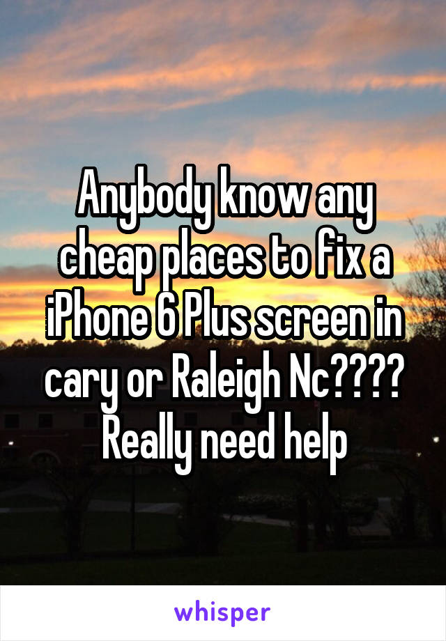 Anybody know any cheap places to fix a iPhone 6 Plus screen in cary or Raleigh Nc???? Really need help