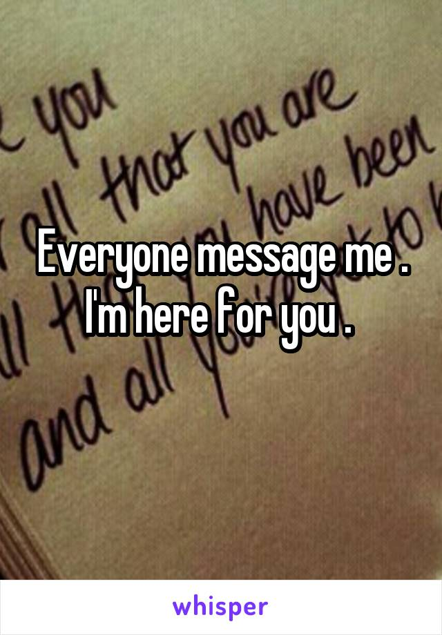 Everyone message me . I'm here for you .