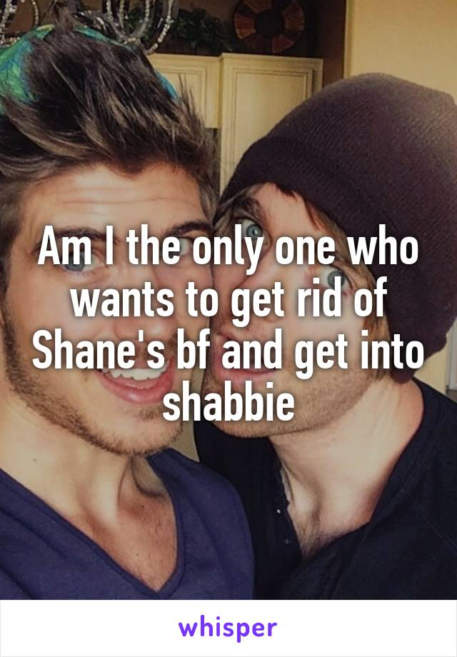Am I the only one who wants to get rid of Shane's bf and get into shabbie