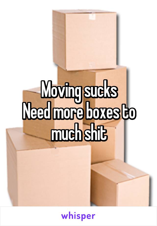 Moving sucks Need more boxes to much shit