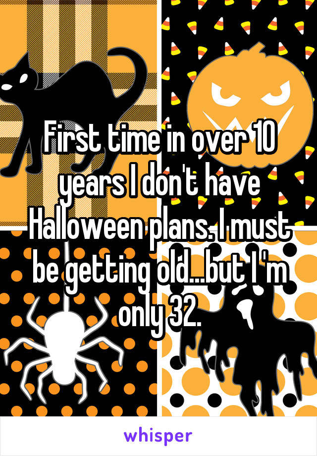 First time in over 10 years I don't have Halloween plans. I must be getting old...but I 'm only 32.