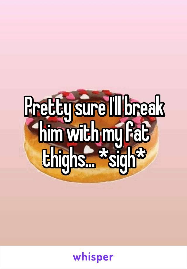 Pretty sure I'll break him with my fat thighs... *sigh*