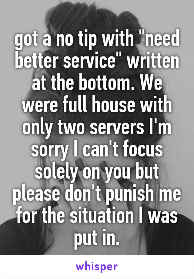 "got a no tip with ""need better service"" written at the bottom. We were full house with only two servers I'm sorry I can't focus solely on you but please don't punish me for the situation I was put in."
