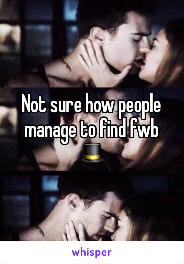 Not sure how people manage to find fwb 🎩