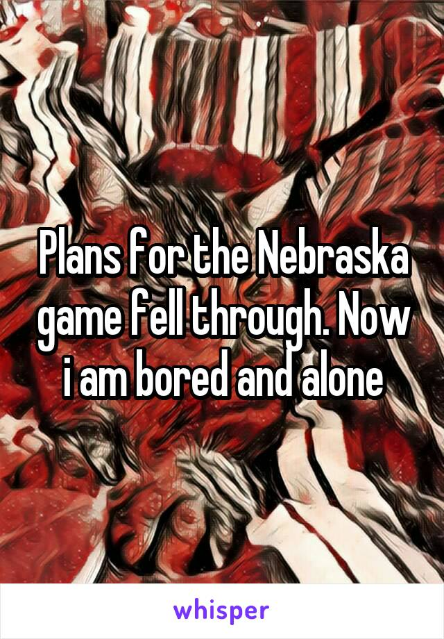 Plans for the Nebraska game fell through. Now i am bored and alone