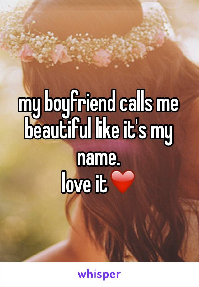 my boyfriend calls me beautiful like it's my name.  love it❤️