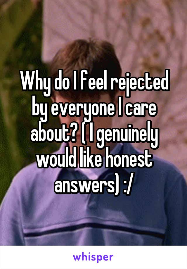 Why do I feel rejected by everyone I care about? ( I genuinely would like honest answers) :/