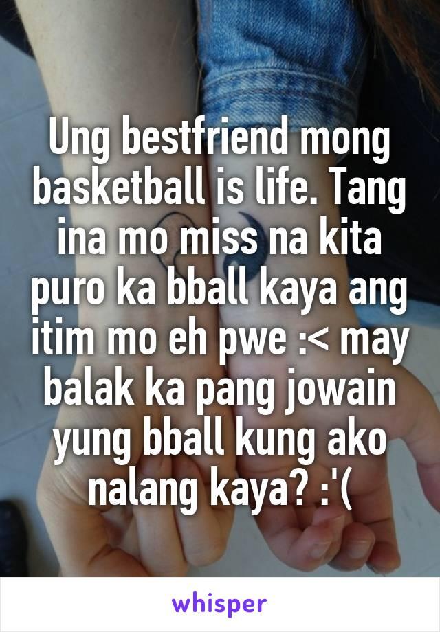 Ung bestfriend mong basketball is life. Tang ina mo miss na kita puro ka bball kaya ang itim mo eh pwe :< may balak ka pang jowain yung bball kung ako nalang kaya? :'(