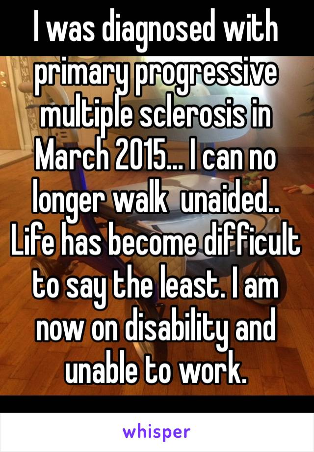 I was diagnosed with primary progressive multiple sclerosis in March 2015… I can no longer walk  unaided.. Life has become difficult to say the least. I am now on disability and unable to work.
