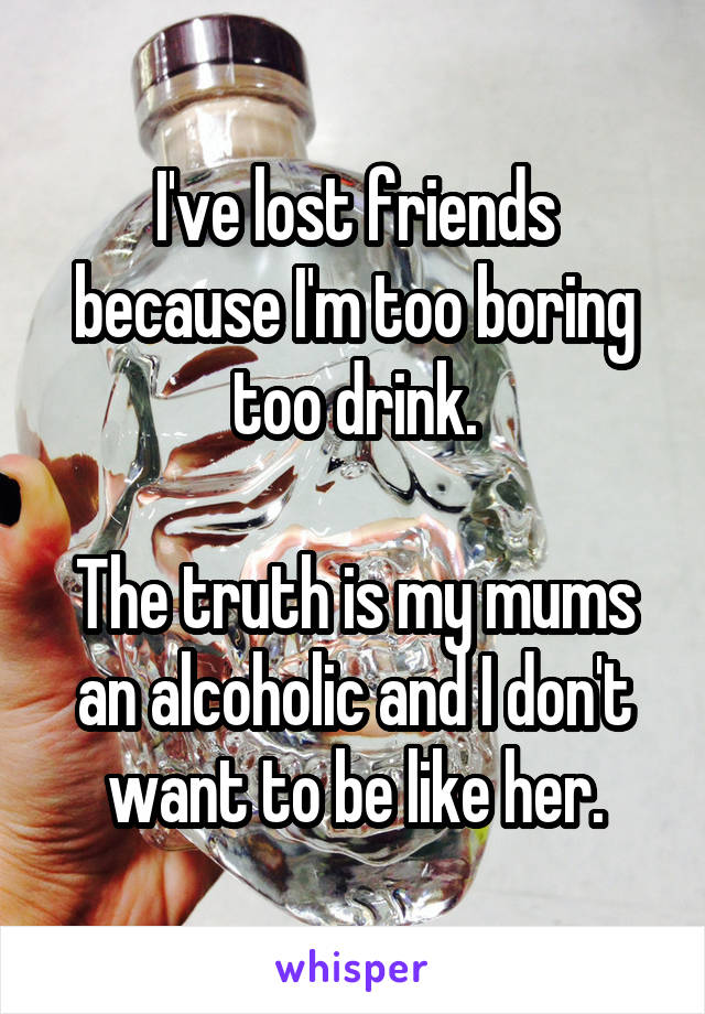 I've lost friends because I'm too boring too drink.  The truth is my mums an alcoholic and I don't want to be like her.