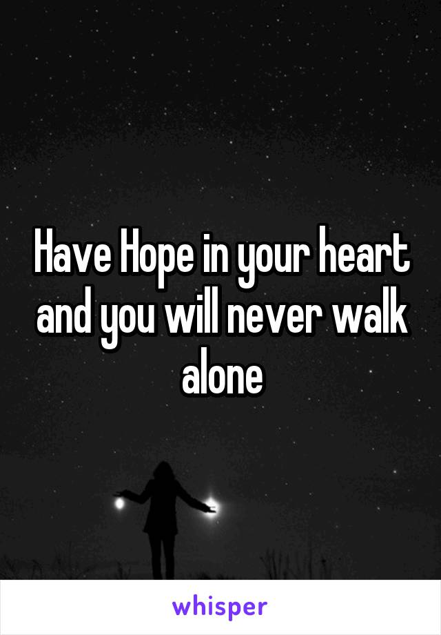 Have Hope in your heart and you will never walk alone