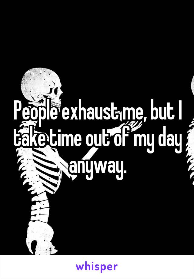 People exhaust me, but I take time out of my day anyway.